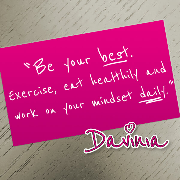 Be your best. Exercise, eat healthy and work on your mindset daily